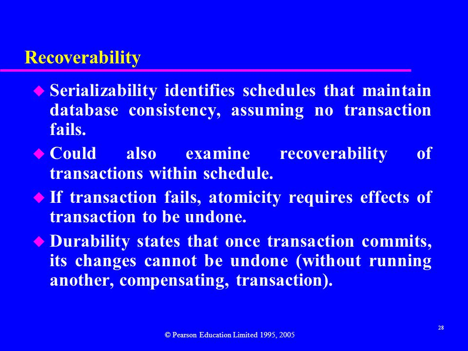 28 Recoverability u Serializability identifies schedules that maintain database consistency, assuming no transaction fails.