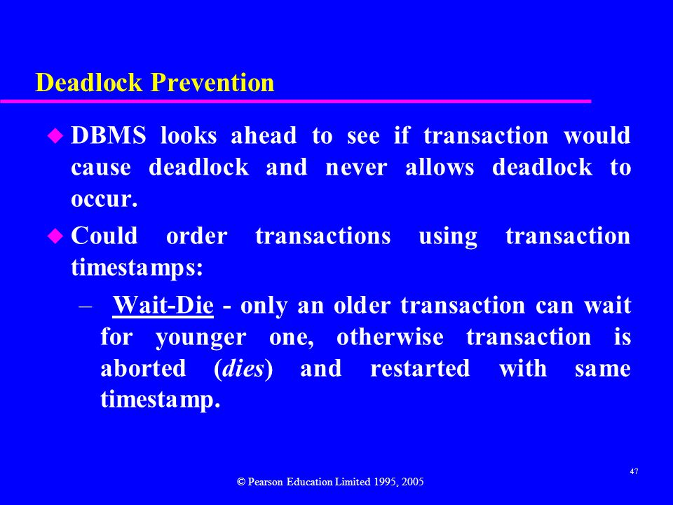 47 Deadlock Prevention u DBMS looks ahead to see if transaction would cause deadlock and never allows deadlock to occur.