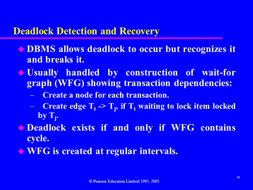 49 Deadlock Detection and Recovery u DBMS allows deadlock to occur but recognizes it and breaks it.