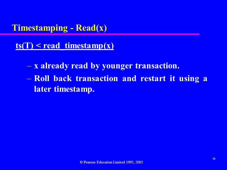 56 Timestamping - Read(x) ts(T) < read_timestamp(x) –x already read by younger transaction. –Roll back transaction and restart it using a later timest