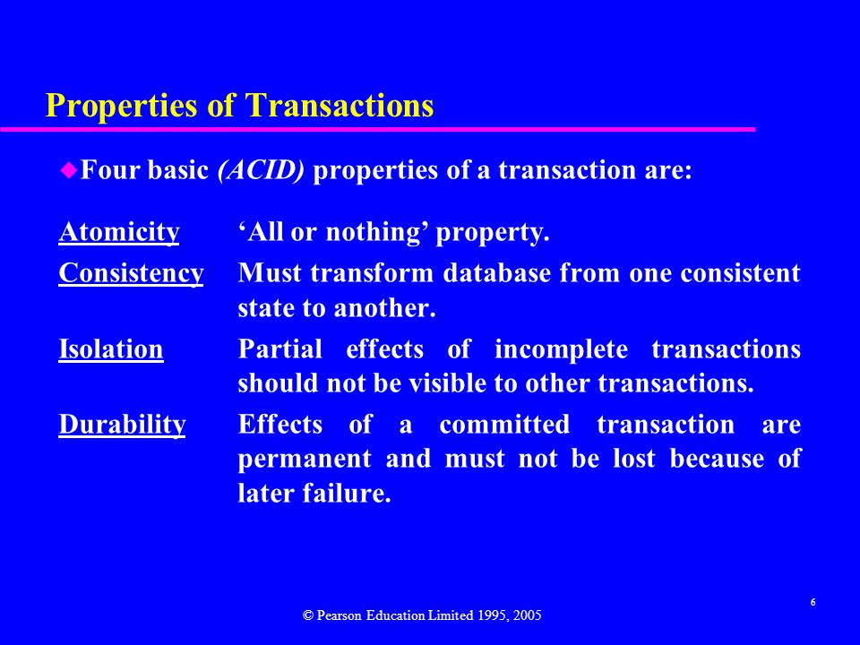 6 Properties of Transactions u Four basic (ACID) properties of a transaction are: Atomicity 'All or nothing' property.