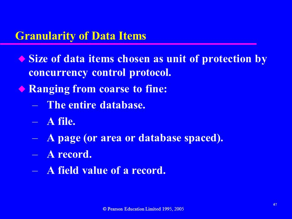 67 Granularity of Data Items u Size of data items chosen as unit of protection by concurrency control protocol.