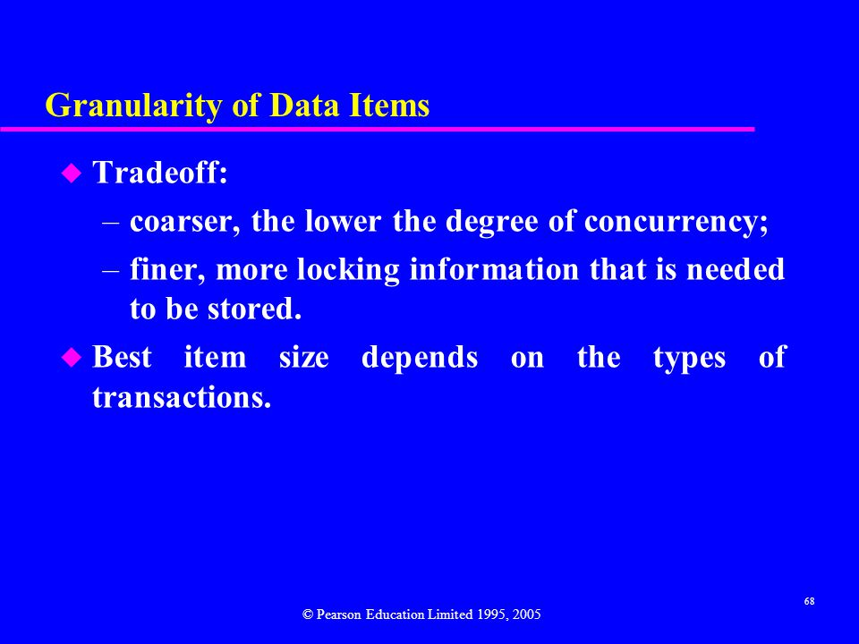 68 Granularity of Data Items u Tradeoff: –coarser, the lower the degree of concurrency; –finer, more locking information that is needed to be stored.