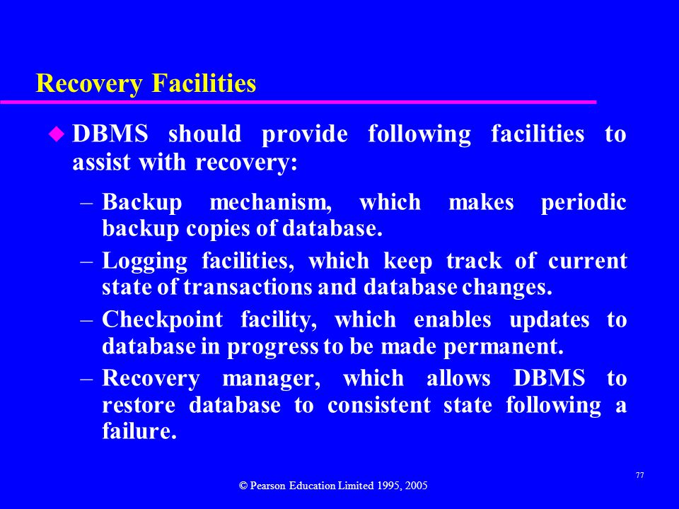 77 Recovery Facilities u DBMS should provide following facilities to assist with recovery: –Backup mechanism, which makes periodic backup copies of database.