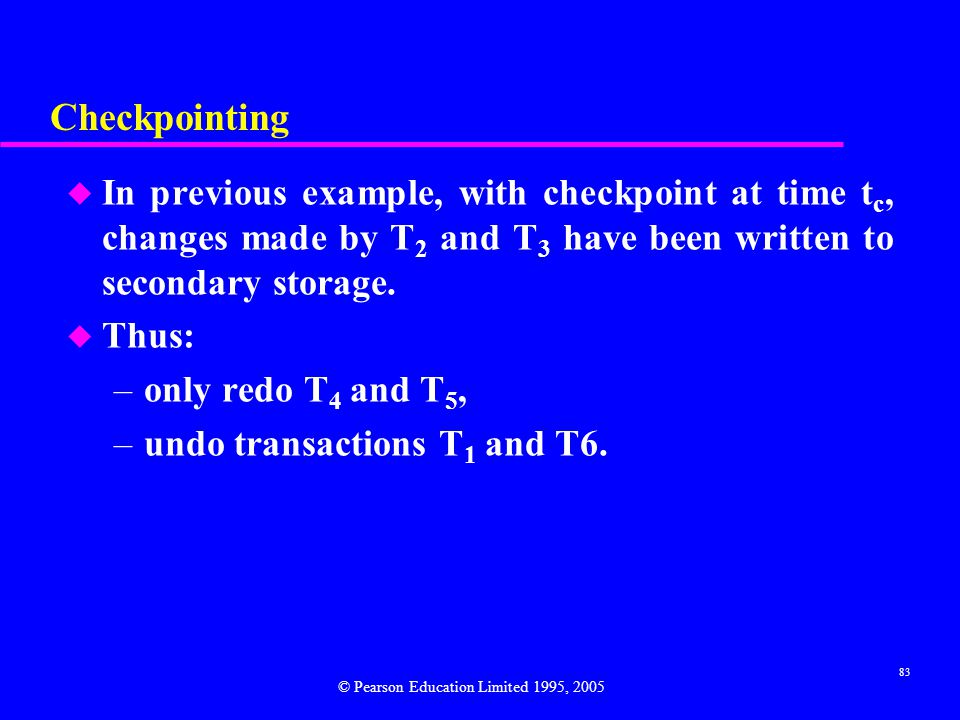 83 Checkpointing u In previous example, with checkpoint at time t c, changes made by T 2 and T 3 have been written to secondary storage.