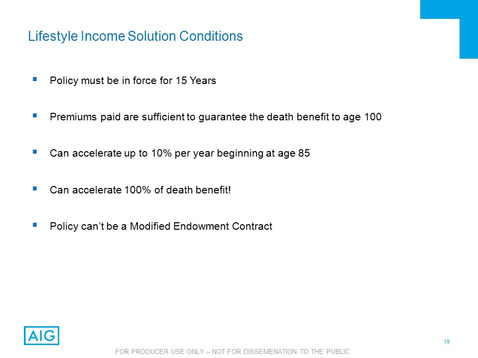 19 FOR PRODUCER USE ONLY – NOT FOR DISSEMENATION TO THE PUBLIC  Policy must be in force for 15 Years  Premiums paid are sufficient to guarantee the death benefit to age 100  Can accelerate up to 10% per year beginning at age 85  Can accelerate 100% of death benefit.