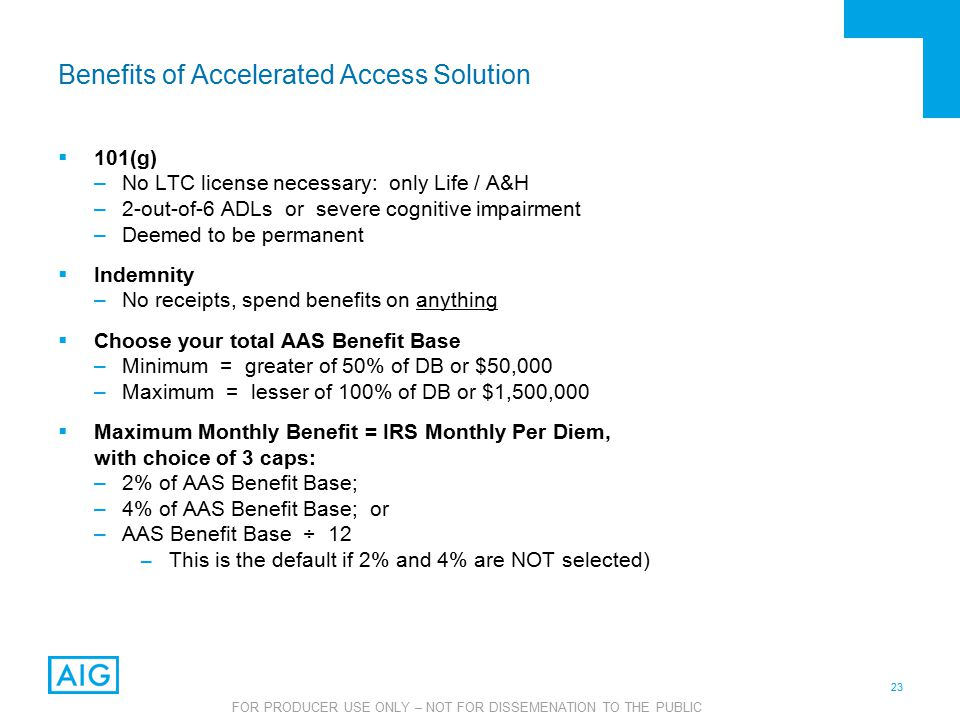 23 FOR PRODUCER USE ONLY – NOT FOR DISSEMENATION TO THE PUBLIC Benefits of Accelerated Access Solution  101(g) –No LTC license necessary: only Life / A&H –2-out-of-6 ADLs or severe cognitive impairment –Deemed to be permanent  Indemnity –No receipts, spend benefits on anything  Choose your total AAS Benefit Base –Minimum = greater of 50% of DB or $50,000 –Maximum = lesser of 100% of DB or $1,500,000  Maximum Monthly Benefit = IRS Monthly Per Diem, with choice of 3 caps: –2% of AAS Benefit Base; –4% of AAS Benefit Base; or –AAS Benefit Base ÷ 12 – This is the default if 2% and 4% are NOT selected)