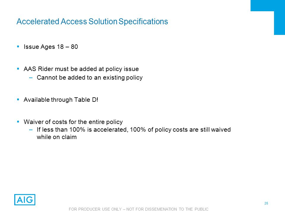25 FOR PRODUCER USE ONLY – NOT FOR DISSEMENATION TO THE PUBLIC Accelerated Access Solution Specifications  Issue Ages 18 – 80  AAS Rider must be added at policy issue –Cannot be added to an existing policy  Available through Table D.