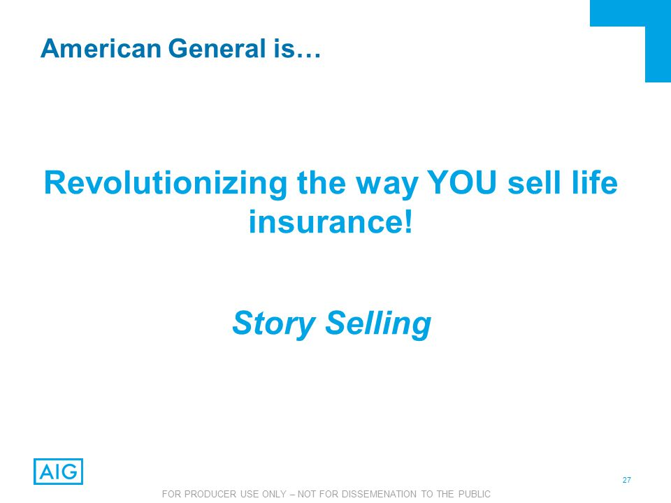 27 FOR PRODUCER USE ONLY – NOT FOR DISSEMENATION TO THE PUBLIC American General is… Revolutionizing the way YOU sell life insurance.