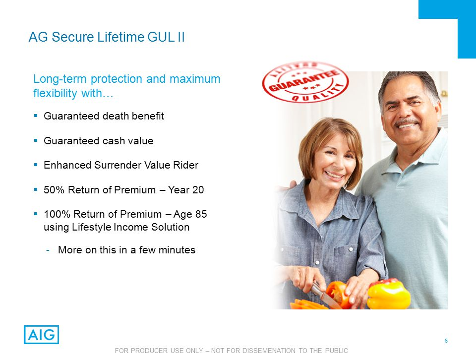 6 FOR PRODUCER USE ONLY – NOT FOR DISSEMENATION TO THE PUBLIC AG Secure Lifetime GUL II Long-term protection and maximum flexibility with…  Guaranteed death benefit  Guaranteed cash value  Enhanced Surrender Value Rider  50% Return of Premium – Year 20  100% Return of Premium – Age 85 using Lifestyle Income Solution -More on this in a few minutes