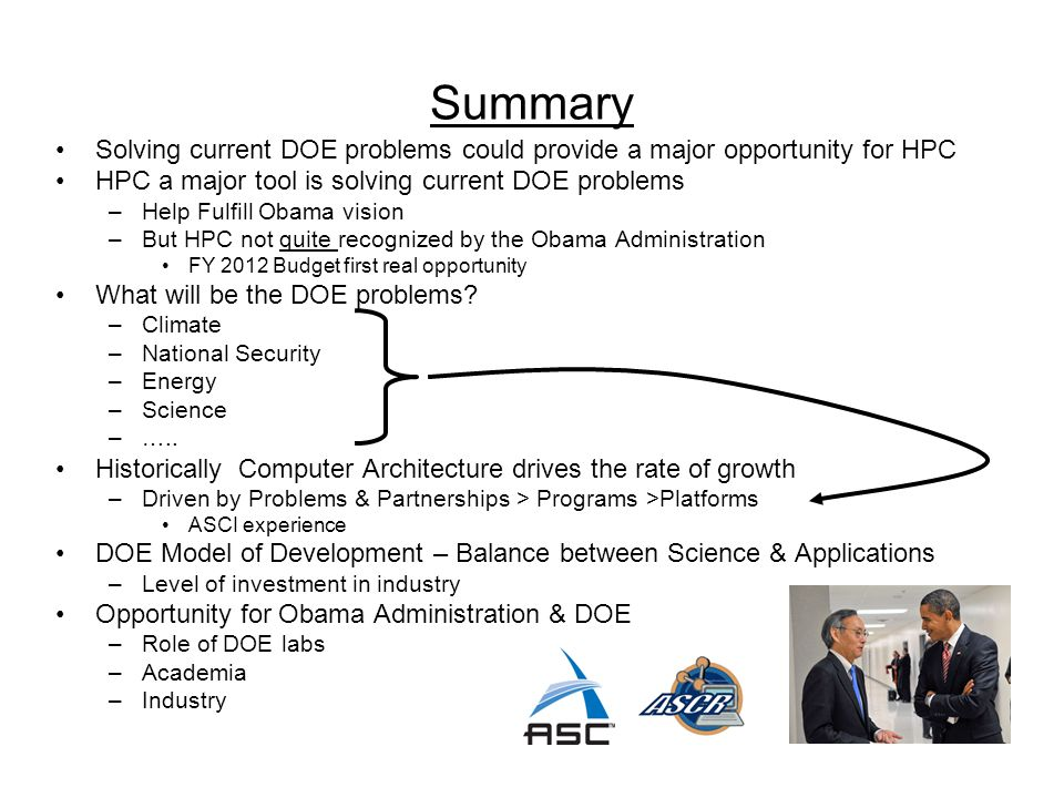 Summary Solving current DOE problems could provide a major opportunity for HPC HPC a major tool is solving current DOE problems –Help Fulfill Obama vi