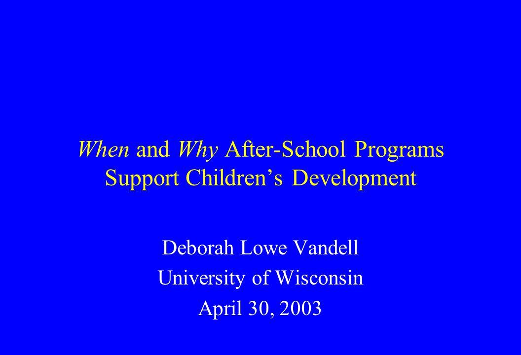 When and Why After-School Programs Support Children's Development Deborah Lowe Vandell University of Wisconsin April 30, 2003