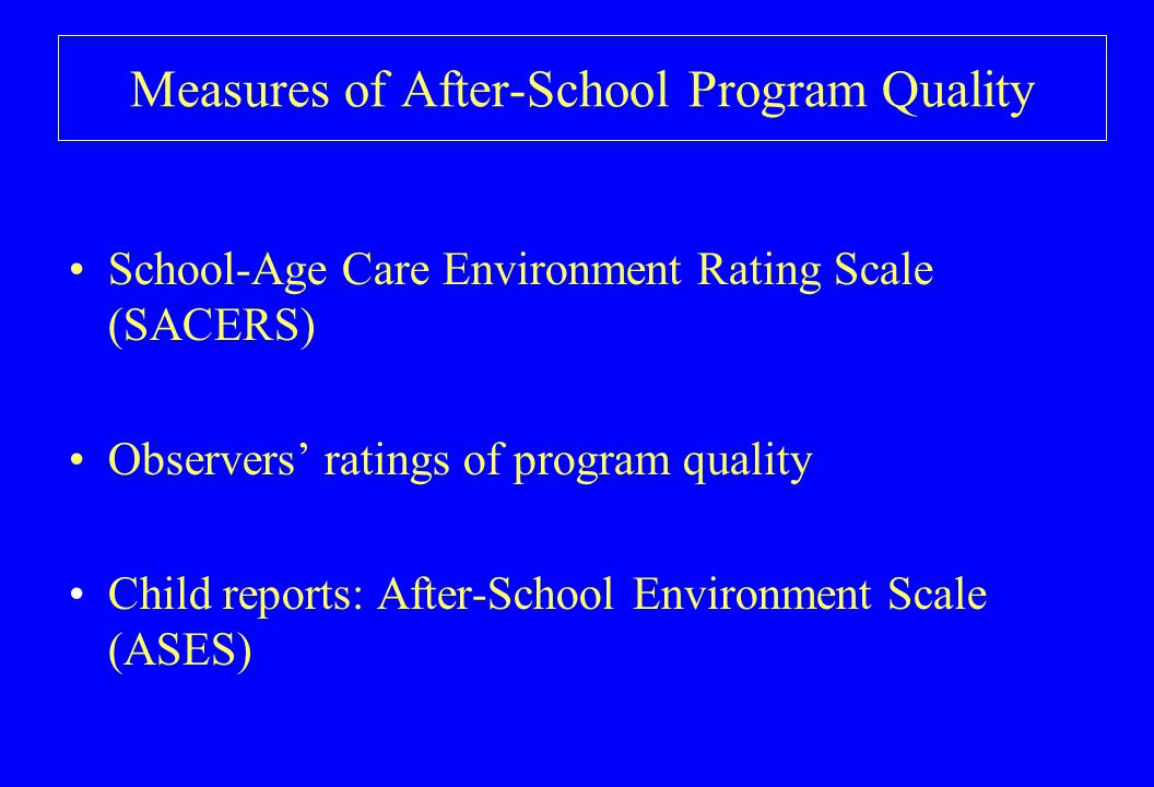 Measures of After-School Program Quality School-Age Care Environment Rating Scale (SACERS) Observers' ratings of program quality Child reports: After-School Environment Scale (ASES)