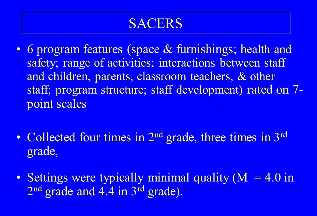 SACERS 6 program features (space & furnishings; h ealth and safety; range of activities; interactions between staff and children, parents, classroom teachers, & other staff; program structure; staff development) rated on 7- point scales Collected four times in 2 nd grade, three times in 3 rd grade, Settings were typically minimal quality (M = 4.0 in 2 nd grade and 4.4 in 3 rd grade).