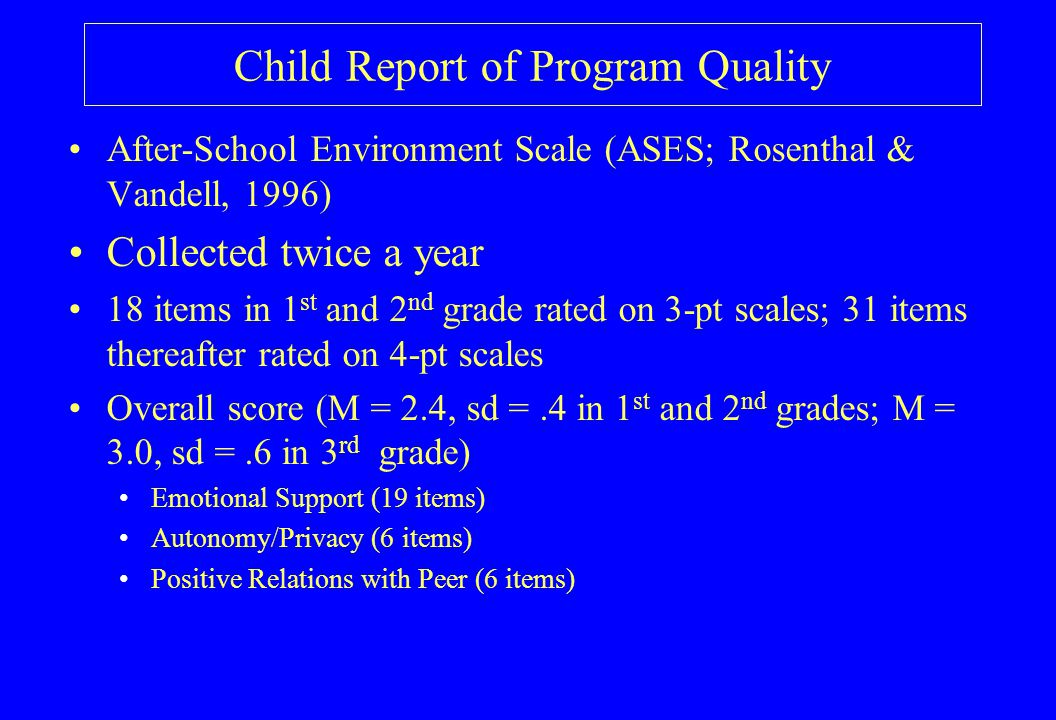 Child Report of Program Quality After-School Environment Scale (ASES; Rosenthal & Vandell, 1996) Collected twice a year 18 items in 1 st and 2 nd grade rated on 3-pt scales; 31 items thereafter rated on 4-pt scales Overall score (M = 2.4, sd =.4 in 1 st and 2 nd grades; M = 3.0, sd =.6 in 3 rd grade) Emotional Support (19 items) Autonomy/Privacy (6 items) Positive Relations with Peer (6 items)
