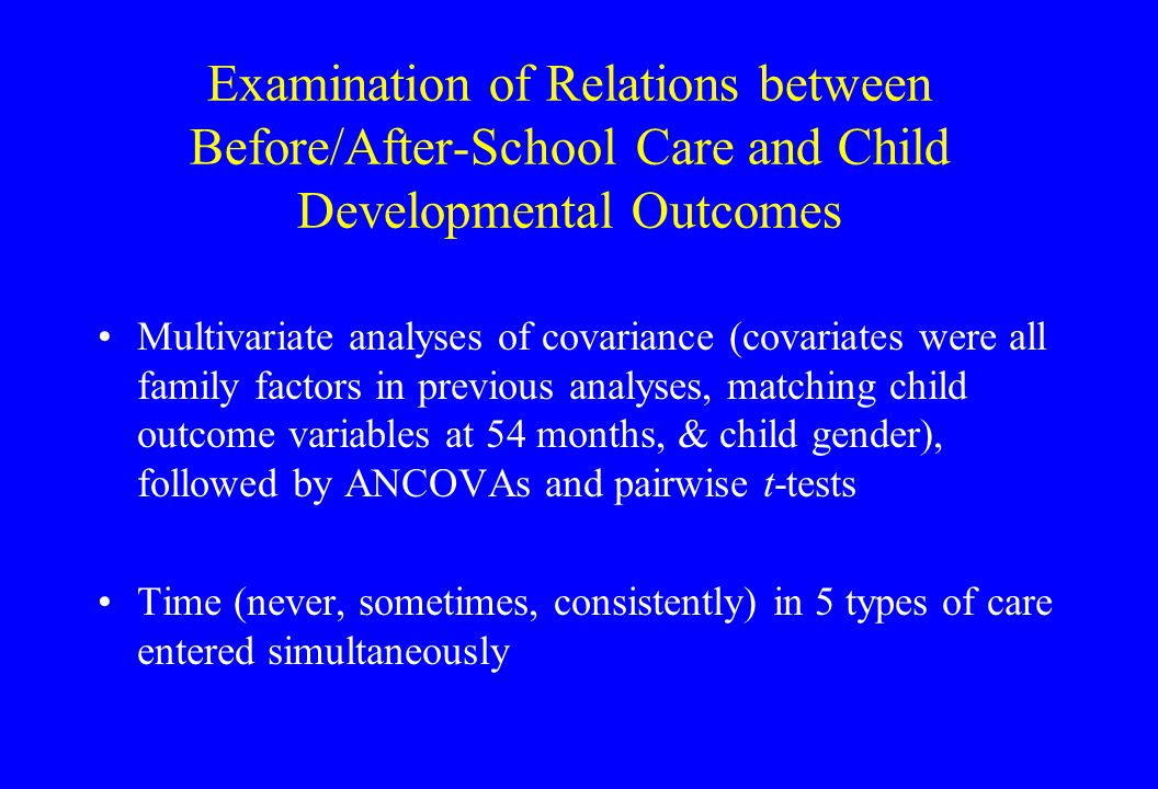 Examination of Relations between Before/After-School Care and Child Developmental Outcomes Multivariate analyses of covariance (covariates were all family factors in previous analyses, matching child outcome variables at 54 months, & child gender), followed by ANCOVAs and pairwise t-tests Time (never, sometimes, consistently) in 5 types of care entered simultaneously