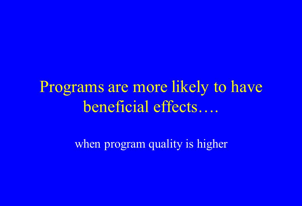 Programs are more likely to have beneficial effects…. when program quality is higher