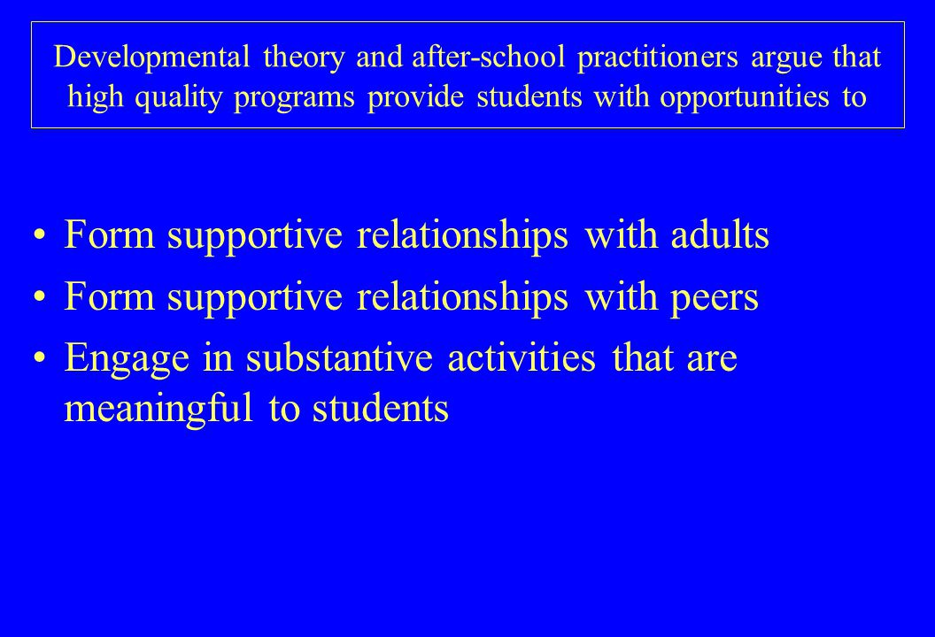 Developmental theory and after-school practitioners argue that high quality programs provide students with opportunities to Form supportive relationships with adults Form supportive relationships with peers Engage in substantive activities that are meaningful to students