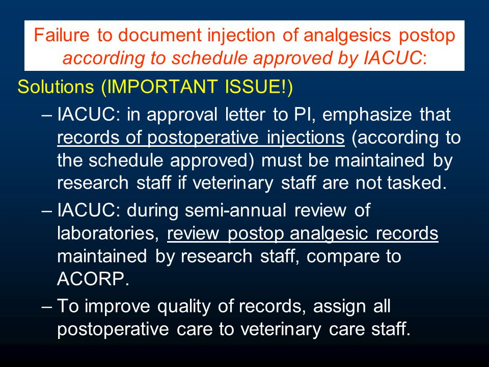 Solutions (IMPORTANT ISSUE!) –IACUC: in approval letter to PI, emphasize that records of postoperative injections (according to the schedule approved) must be maintained by research staff if veterinary staff are not tasked.