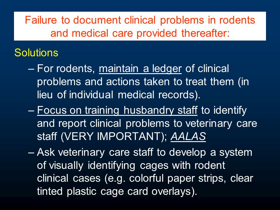 Solutions –For rodents, maintain a ledger of clinical problems and actions taken to treat them (in lieu of individual medical records).