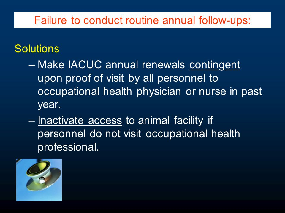 Solutions –Make IACUC annual renewals contingent upon proof of visit by all personnel to occupational health physician or nurse in past year. –Inactiv