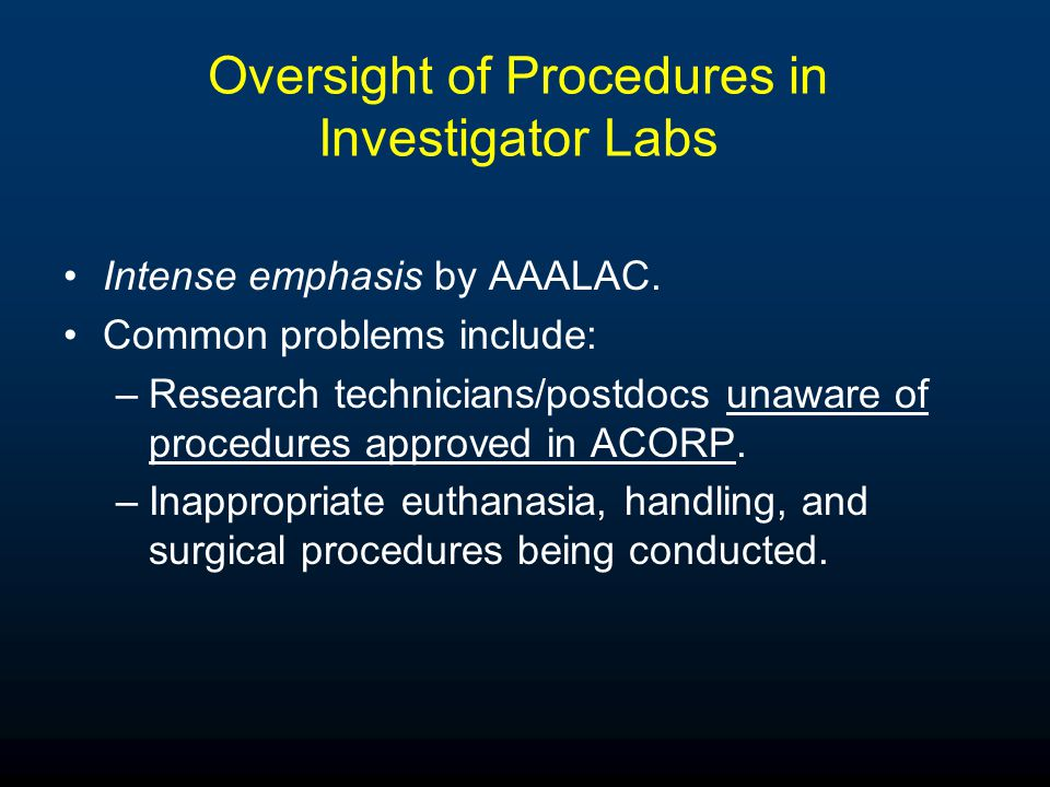 Oversight of Procedures in Investigator Labs Intense emphasis by AAALAC. Common problems include: –Research technicians/postdocs unaware of procedures
