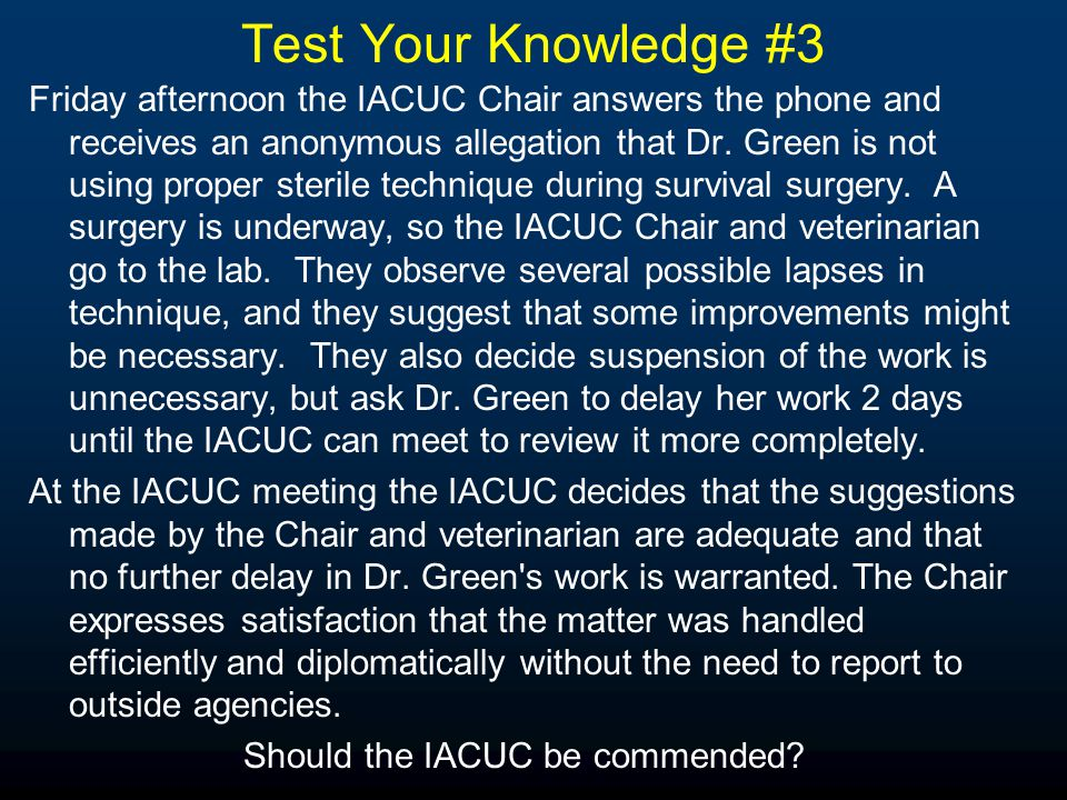 Test Your Knowledge #3 Friday afternoon the IACUC Chair answers the phone and receives an anonymous allegation that Dr. Green is not using proper ster