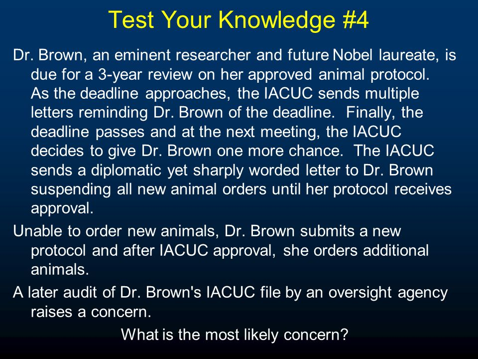 Test Your Knowledge #4 Dr. Brown, an eminent researcher and future Nobel laureate, is due for a 3-year review on her approved animal protocol. As the