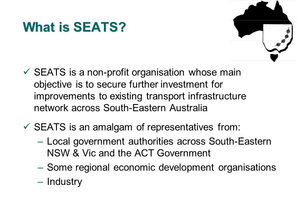 SEATS is a non-profit organisation whose main objective is to secure further investment for improvements to existing transport infrastructure network across South-Eastern Australia SEATS is an amalgam of representatives from: –Local government authorities across South-Eastern NSW & Vic and the ACT Government –Some regional economic development organisations –Industry What is SEATS
