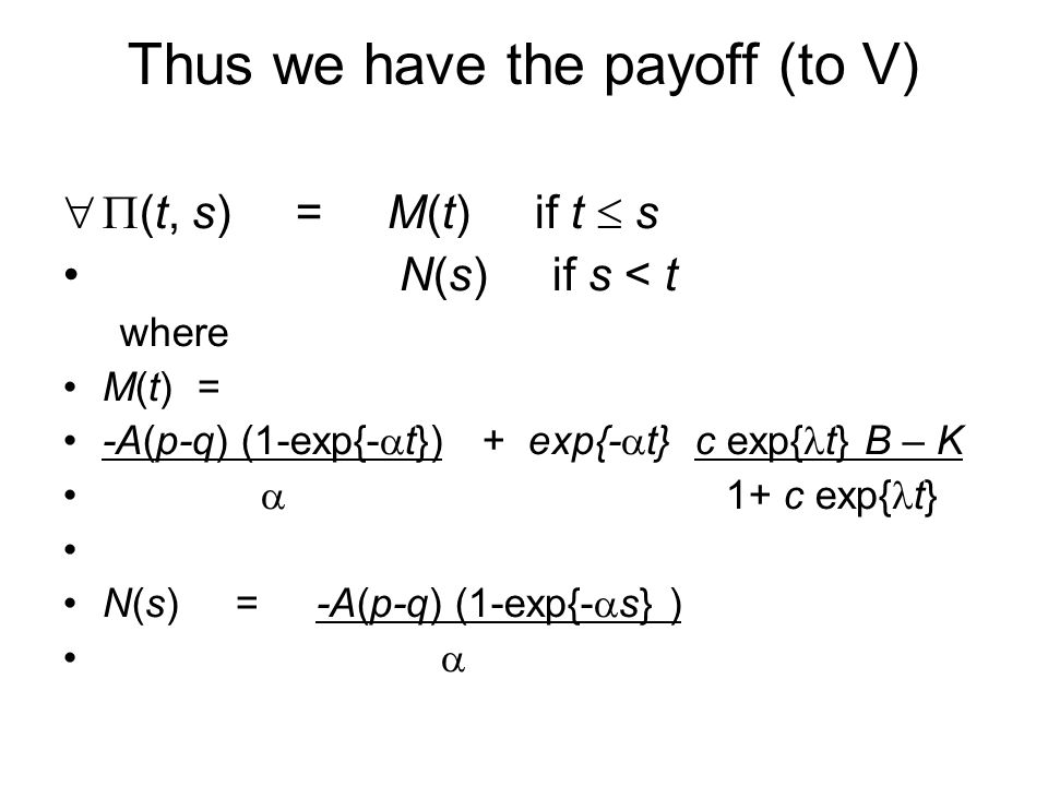 Thus we have the payoff (to V)  (t, s) = M(t) if t  s N(s) if s < t where M(t) = -A(p-q) (1-exp{-  t}) + exp{-  t} c exp{ t} B – K  1+ c exp{ t} N(s) = -A(p-q) (1-exp{-  s} ) 