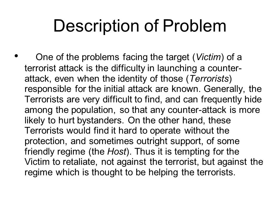 Description of Problem One of the problems facing the target (Victim) of a terrorist attack is the difficulty in launching a counter- attack, even when the identity of those (Terrorists) responsible for the initial attack are known.