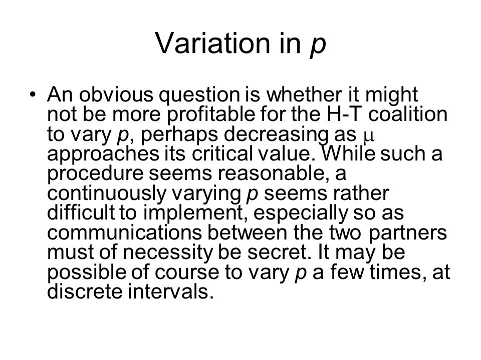 Variation in p An obvious question is whether it might not be more profitable for the H-T coalition to vary p, perhaps decreasing as  approaches its critical value.