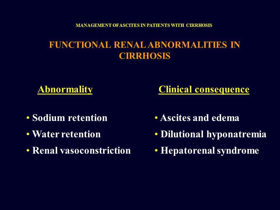FUNCTIONAL RENAL ABNORMALITIES IN CIRRHOSIS AbnormalityClinical consequence Sodium retention Water retention Renal vasoconstriction Ascites and edema Dilutional hyponatremia Hepatorenal syndrome MANAGEMENT OF ASCITES IN PATIENTS WITH CIRRHOSIS