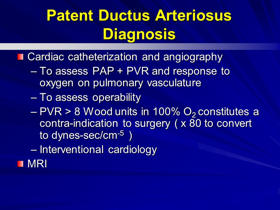 Cardiac catheterization and angiography –To assess PAP + PVR and response to oxygen on pulmonary vasculature –To assess operability –PVR > 8 Wood units in 100% O 2 constitutes a contra-indication to surgery ( x 80 to convert to dynes-sec/cm -5 ) –Interventional cardiology MRI Patent Ductus Arteriosus Diagnosis