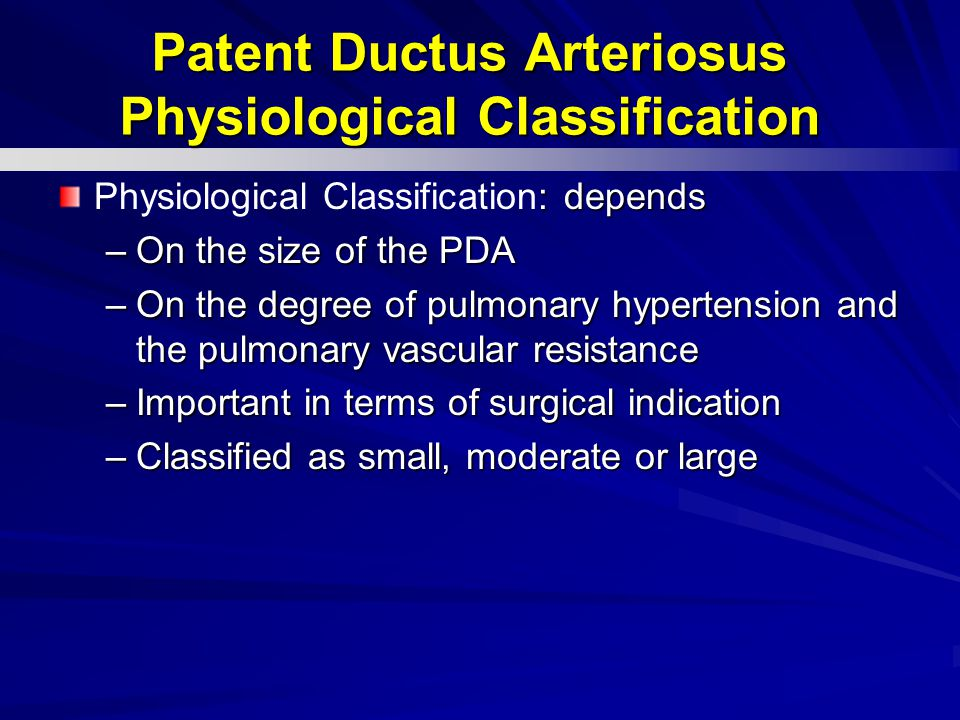: depends Physiological Classification: depends –On the size of the PDA –On the degree of pulmonary hypertension and the pulmonary vascular resistance –Important in terms of surgical indication –Classified as small, moderate or large Patent Ductus Arteriosus Physiological Classification