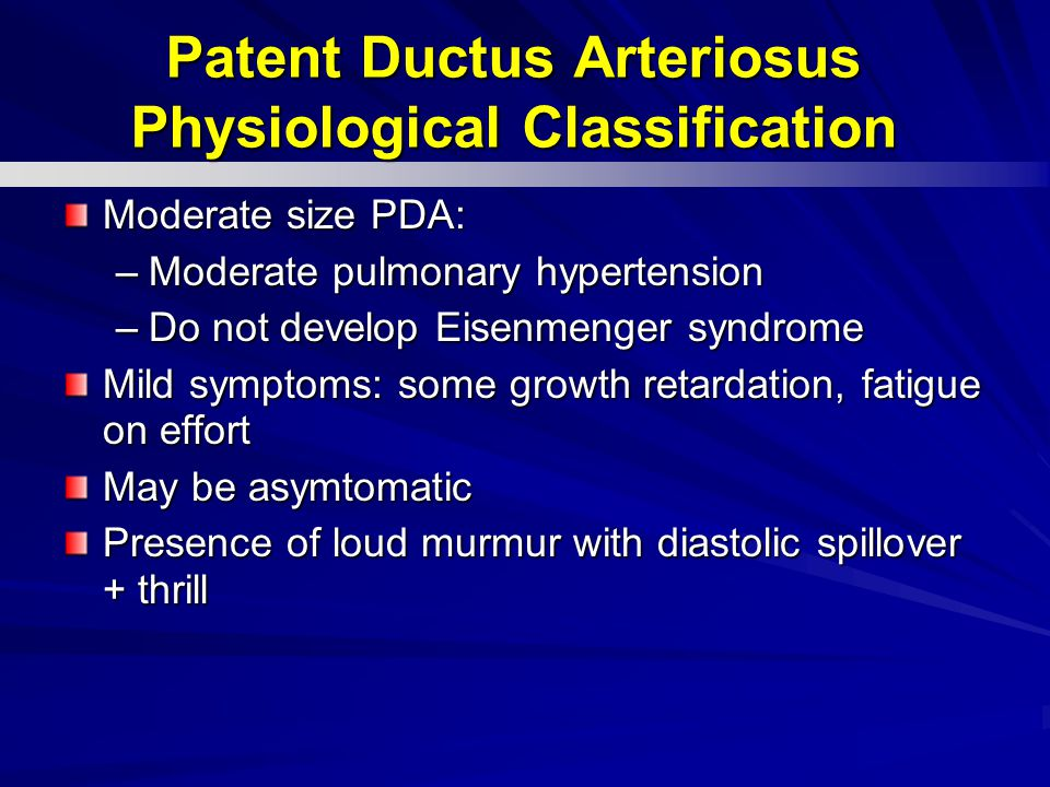 Moderate size PDA: –Moderate pulmonary hypertension –Do not develop Eisenmenger syndrome Mild symptoms: some growth retardation, fatigue on effort May be asymtomatic Presence of loud murmur with diastolic spillover + thrill Patent Ductus Arteriosus Physiological Classification