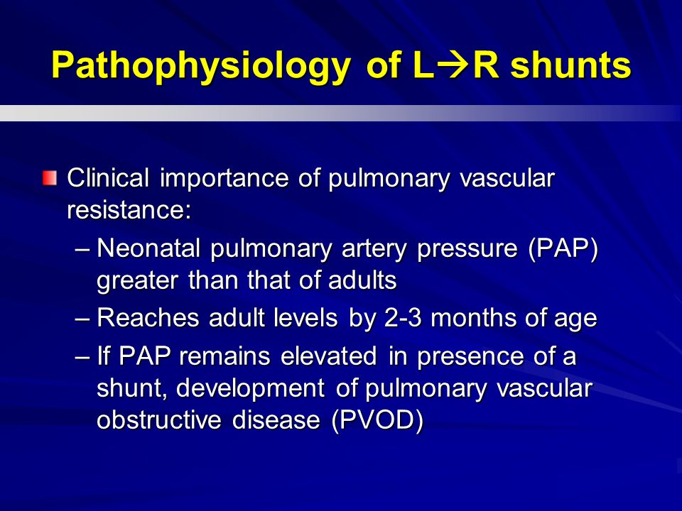 Pathophysiology of L  R shunts Clinical importance of pulmonary vascular resistance: –Neonatal pulmonary artery pressure (PAP) greater than that of a