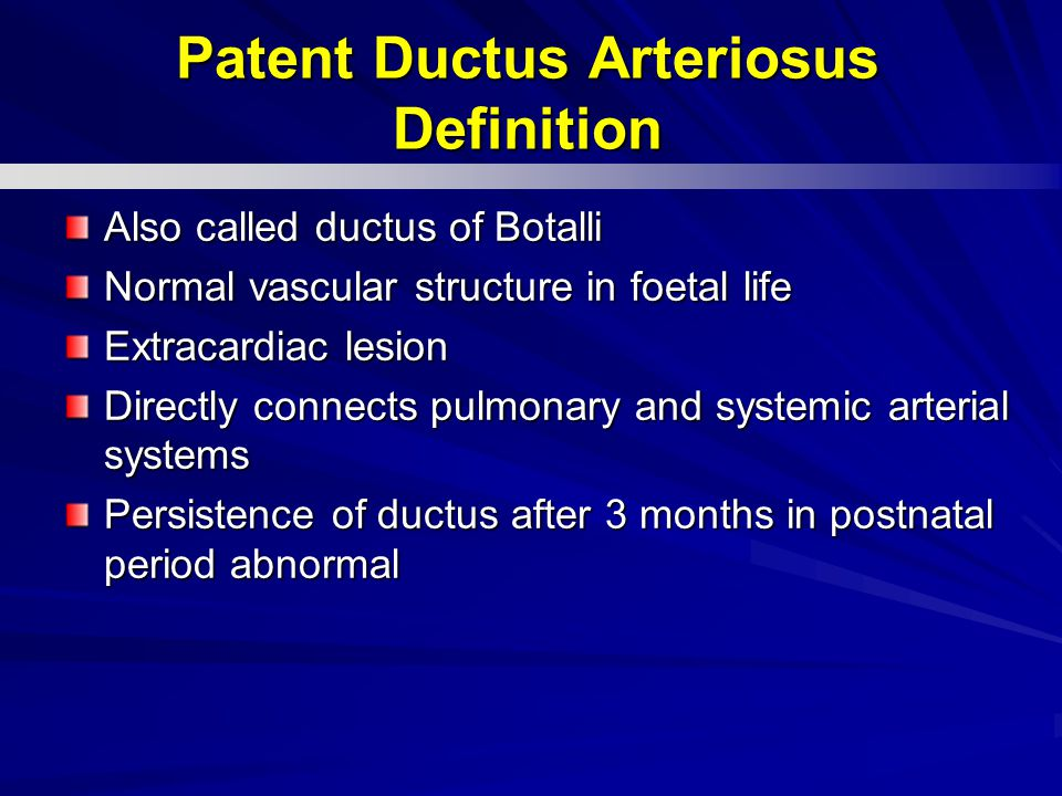 Patent Ductus Arteriosus Definition Also called ductus of Botalli Normal vascular structure in foetal life Extracardiac lesion Directly connects pulmonary and systemic arterial systems Persistence of ductus after 3 months in postnatal period abnormal