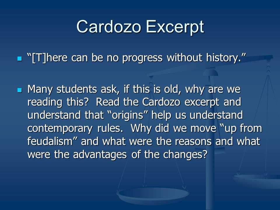 Cardozo Excerpt [T]here can be no progress without history. [T]here can be no progress without history. Many students ask, if this is old, why are we reading this.