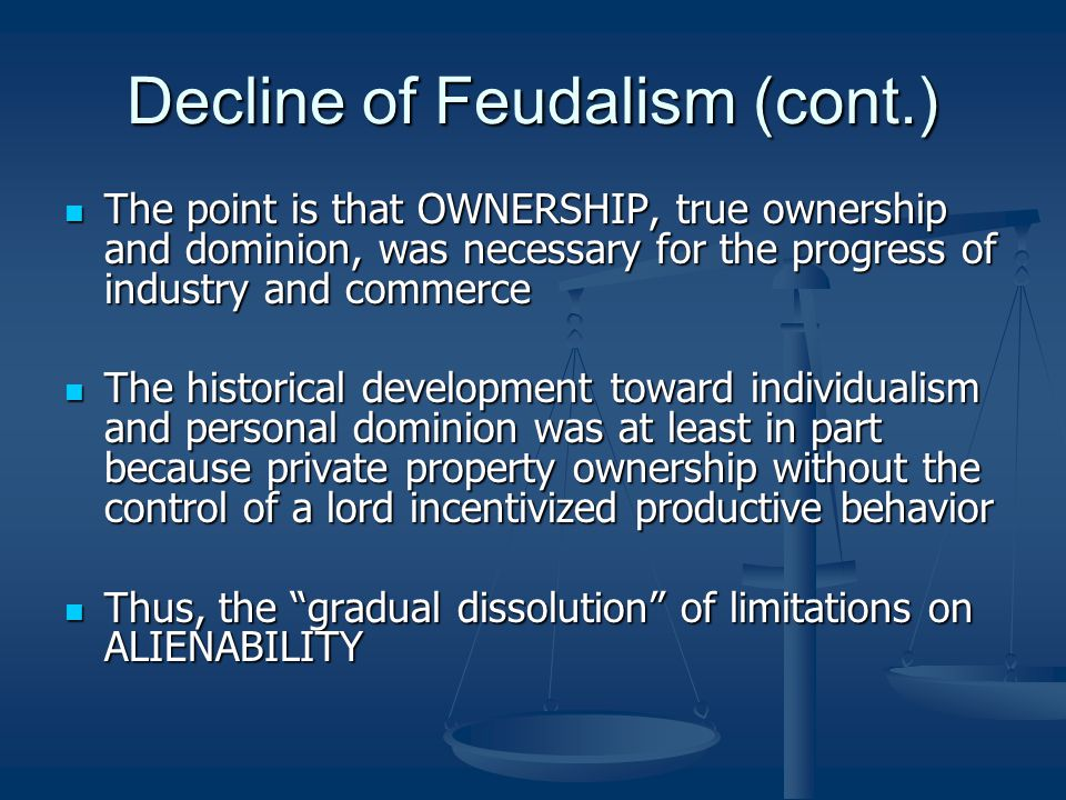Decline of Feudalism (cont.) The point is that OWNERSHIP, true ownership and dominion, was necessary for the progress of industry and commerce The point is that OWNERSHIP, true ownership and dominion, was necessary for the progress of industry and commerce The historical development toward individualism and personal dominion was at least in part because private property ownership without the control of a lord incentivized productive behavior The historical development toward individualism and personal dominion was at least in part because private property ownership without the control of a lord incentivized productive behavior Thus, the gradual dissolution of limitations on ALIENABILITY Thus, the gradual dissolution of limitations on ALIENABILITY