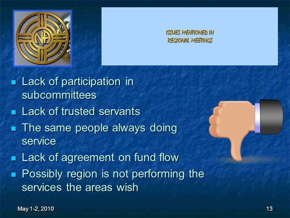 13 ISSUES MENTIONED IN REGIONAL MEETINGS Lack of participation in subcommittees Lack of participation in subcommittees Lack of trusted servants Lack of trusted servants The same people always doing service The same people always doing service Lack of agreement on fund flow Lack of agreement on fund flow Possibly region is not performing the services the areas wish Possibly region is not performing the services the areas wish May 1-2, 2010 13