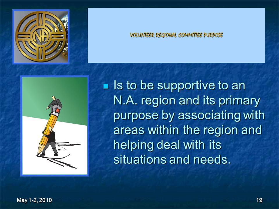 19 VOLUNTEER REGIONAL COMMITTEE PURPOSE Is to be supportive to an N.A.
