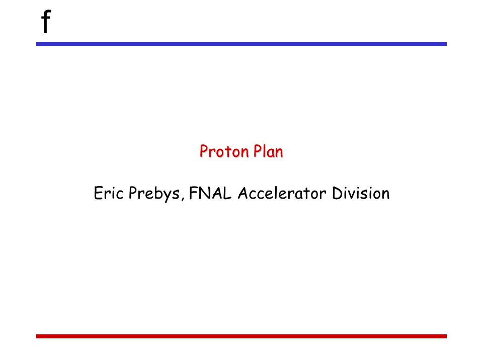 f Proton Plan Eric Prebys, FNAL Accelerator Division