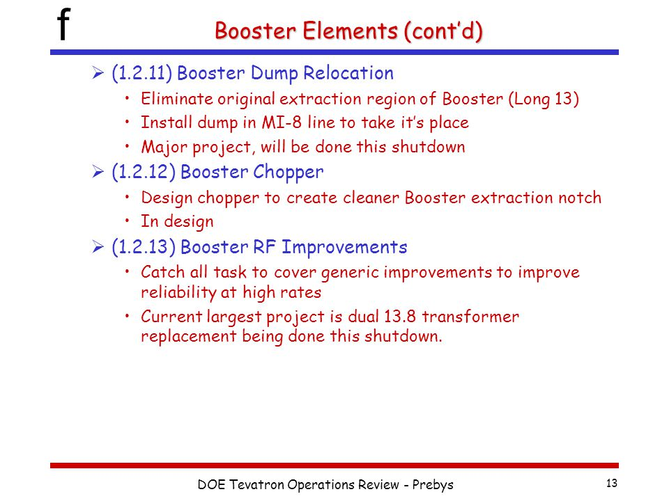 f DOE Tevatron Operations Review - Prebys 13 Booster Elements (cont'd)  (1.2.11) Booster Dump Relocation Eliminate original extraction region of Booster (Long 13) Install dump in MI-8 line to take it's place Major project, will be done this shutdown  (1.2.12) Booster Chopper Design chopper to create cleaner Booster extraction notch In design  (1.2.13) Booster RF Improvements Catch all task to cover generic improvements to improve reliability at high rates Current largest project is dual 13.8 transformer replacement being done this shutdown.