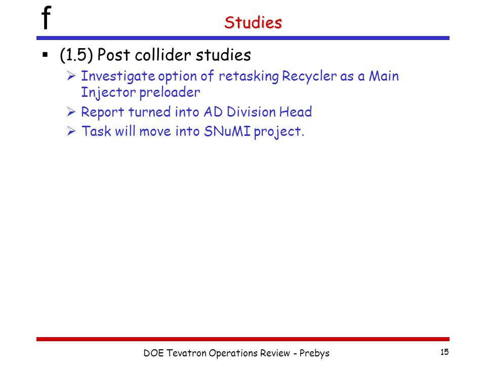 f DOE Tevatron Operations Review - Prebys 15 Studies  (1.5) Post collider studies  Investigate option of retasking Recycler as a Main Injector preloader  Report turned into AD Division Head  Task will move into SNuMI project.