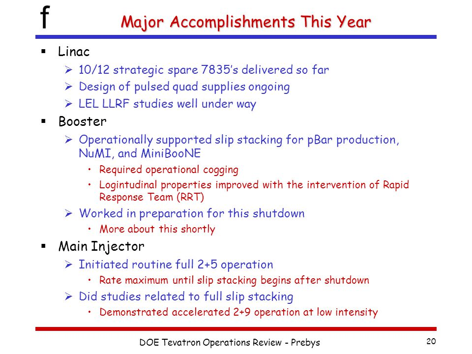 f DOE Tevatron Operations Review - Prebys 20 Major Accomplishments This Year  Linac  10/12 strategic spare 7835's delivered so far  Design of pulsed quad supplies ongoing  LEL LLRF studies well under way  Booster  Operationally supported slip stacking for pBar production, NuMI, and MiniBooNE Required operational cogging Logintudinal properties improved with the intervention of Rapid Response Team (RRT)  Worked in preparation for this shutdown More about this shortly  Main Injector  Initiated routine full 2+5 operation Rate maximum until slip stacking begins after shutdown  Did studies related to full slip stacking Demonstrated accelerated 2+9 operation at low intensity