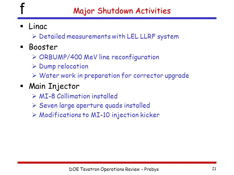 f DOE Tevatron Operations Review - Prebys 21 Major Shutdown Activities  Linac  Detailed measurements with LEL LLRF system  Booster  ORBUMP/400 MeV line reconfiguration  Dump relocation  Water work in preparation for corrector upgrade  Main Injector  MI-8 Collimation installed  Seven large aperture quads installed  Modifications to MI-10 injection kicker