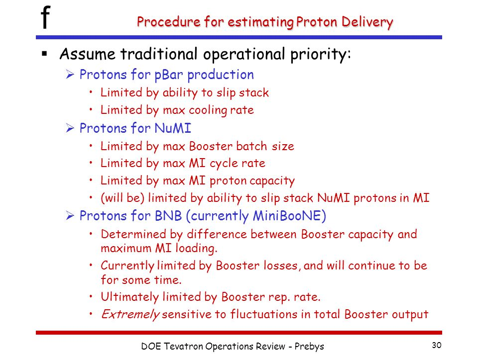 f DOE Tevatron Operations Review - Prebys 30 Procedure for estimating Proton Delivery  Assume traditional operational priority:  Protons for pBar production Limited by ability to slip stack Limited by max cooling rate  Protons for NuMI Limited by max Booster batch size Limited by max MI cycle rate Limited by max MI proton capacity (will be) limited by ability to slip stack NuMI protons in MI  Protons for BNB (currently MiniBooNE) Determined by difference between Booster capacity and maximum MI loading.