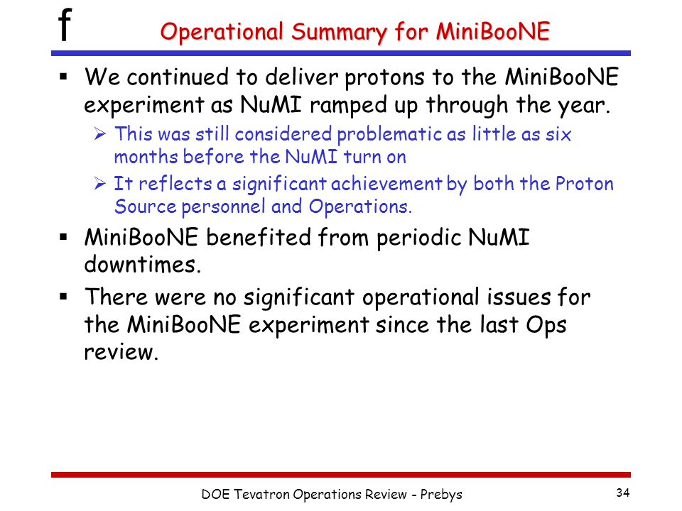 f DOE Tevatron Operations Review - Prebys 34 Operational Summary for MiniBooNE  We continued to deliver protons to the MiniBooNE experiment as NuMI ramped up through the year.