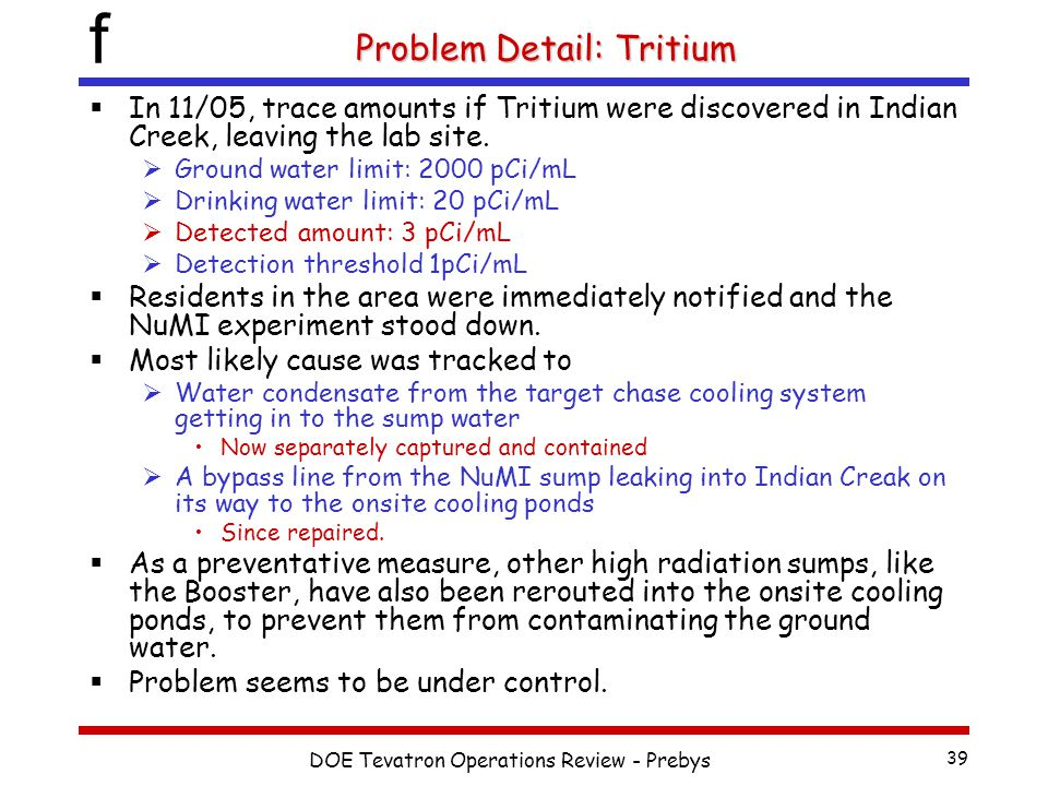 f DOE Tevatron Operations Review - Prebys 39 Problem Detail: Tritium  In 11/05, trace amounts if Tritium were discovered in Indian Creek, leaving the